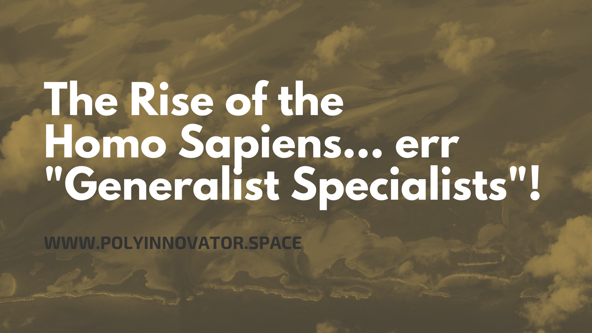 "The Rise of the Homo Sapiens... err ""Generalist Specialists""!"